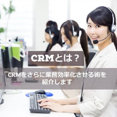 CRMとは?CRMをさらに業務効率化させる術を紹介します